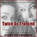 TWICE AS TRANCED (Mistress Carol and Tessa Fields)