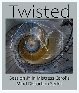 Personalize TWISTED - Session #1 in Mistress Carol's sexy new
